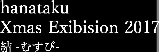 hanataku Xmas Exibision 2017 結 -むすび-